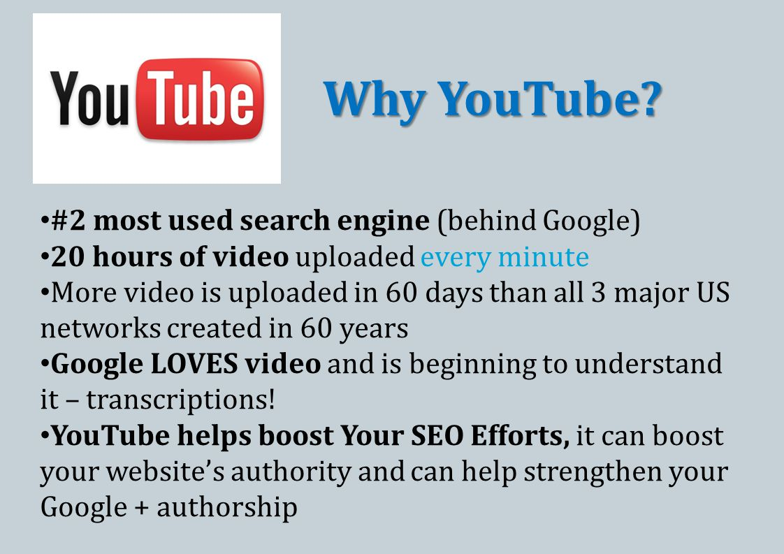 #2 most used search engine (behind Google) 20 hours of video uploaded every minute More video is uploaded in 60 days than all 3 major US networks created in 60 years Google LOVES video and is beginning to understand it – transcriptions.