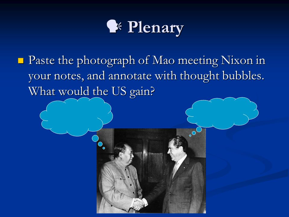 Plenary Plenary Paste the photograph of Mao meeting Nixon in your notes, and annotate with thought bubbles.