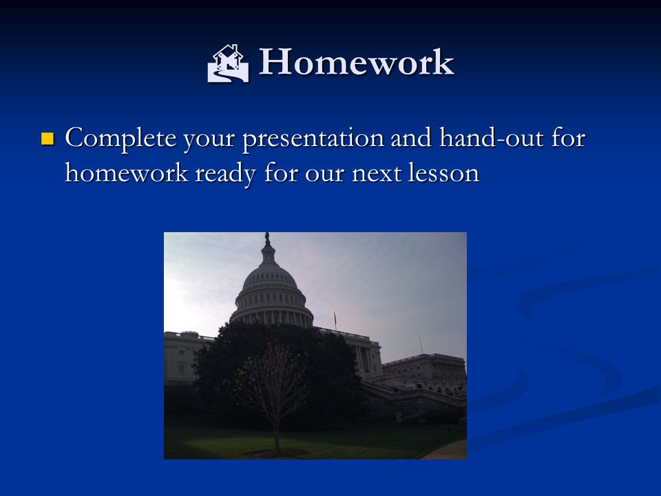  Homework Complete your presentation and hand-out for homework ready for our next lesson Complete your presentation and hand-out for homework ready for our next lesson