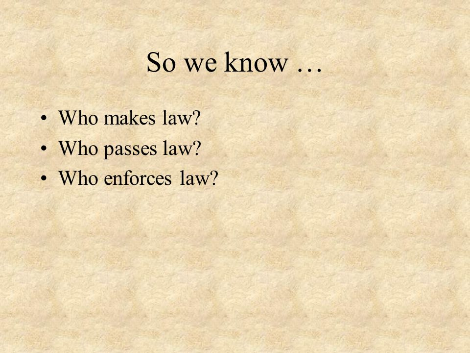 So we know … Who makes law Who passes law Who enforces law