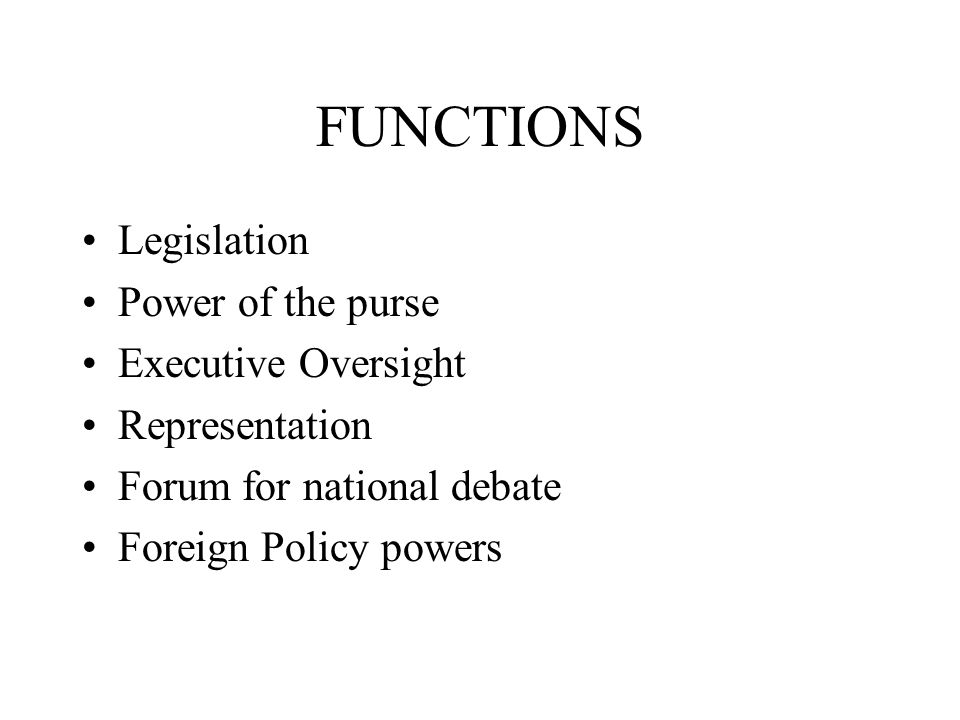 FUNCTIONS Legislation Power of the purse Executive Oversight Representation Forum for national debate Foreign Policy powers