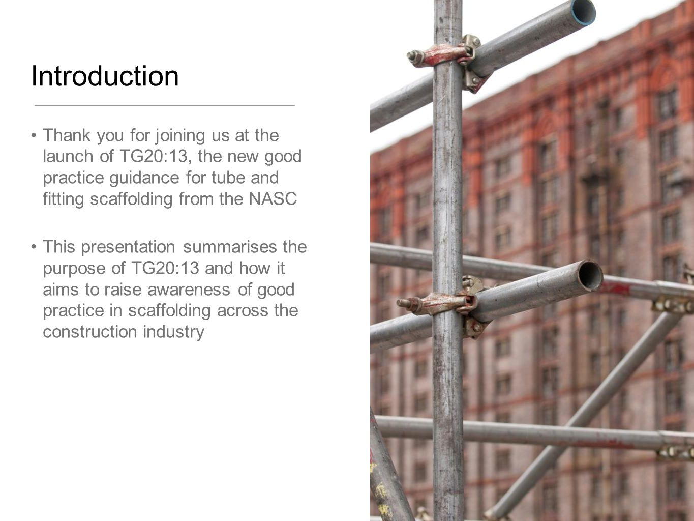 Introduction Thank you for joining us at the launch of TG20:13, the new good practice guidance for tube and fitting scaffolding from the NASC This pre