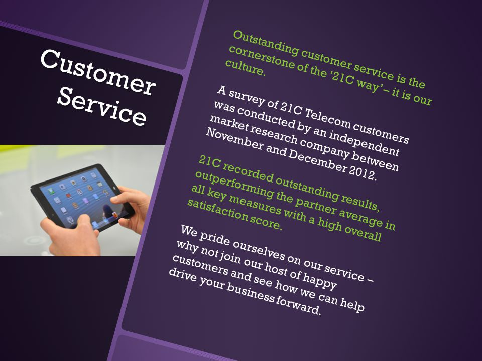 Customer Service Outstanding customer service is the cornerstone of the '21C way' – it is our culture. A survey of 21C Telecom customers was conducted