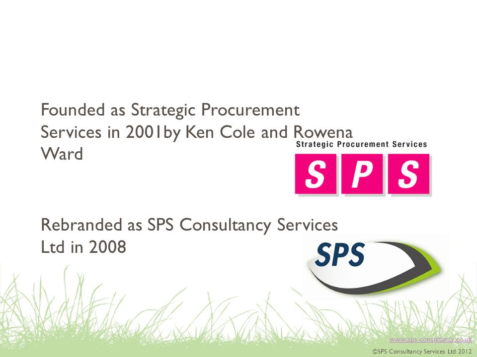 www.sps-consultancy.co.uk ©SPS Consultancy Services Ltd 2012 Rebranded as SPS Consultancy Services Ltd in 2008 Founded as Strategic Procurement Services in 2001by Ken Cole and Rowena Ward