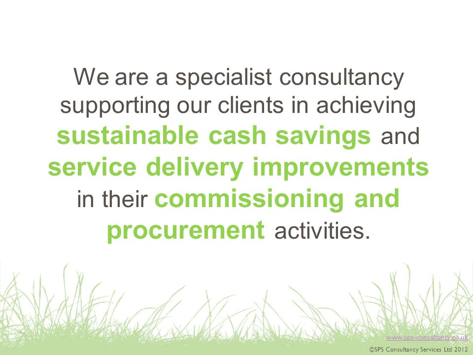 ©SPS Consultancy Services Ltd 2012 We are a specialist consultancy supporting our clients in achieving sustainable cash savings and service delivery improvements in their commissioning and procurement activities.