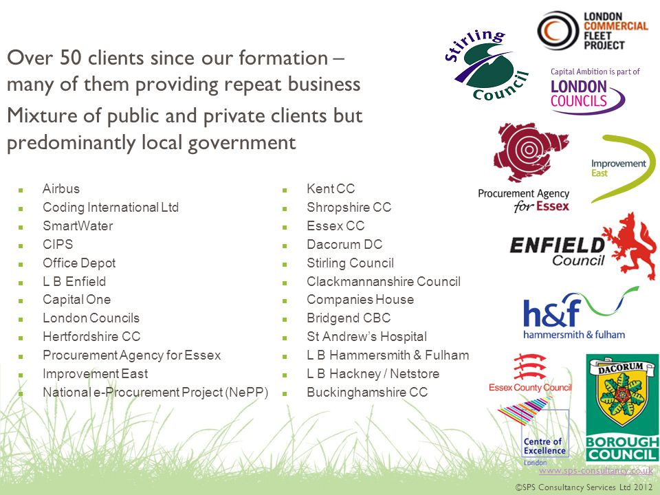www.sps-consultancy.co.uk ©SPS Consultancy Services Ltd 2012 Over 50 clients since our formation – many of them providing repeat business Mixture of public and private clients but predominantly local government Airbus Coding International Ltd SmartWater CIPS Office Depot L B Enfield Capital One London Councils Hertfordshire CC Procurement Agency for Essex Improvement East National e-Procurement Project (NePP) Kent CC Shropshire CC Essex CC Dacorum DC Stirling Council Clackmannanshire Council Companies House Bridgend CBC St Andrew's Hospital L B Hammersmith & Fulham L B Hackney / Netstore Buckinghamshire CC