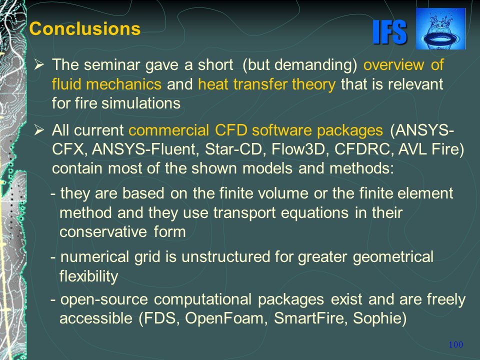 IFS 100  The seminar gave a short (but demanding) overview of fluid mechanics and heat transfer theory that is relevant for fire simulations  All current commercial CFD software packages (ANSYS- CFX, ANSYS-Fluent, Star-CD, Flow3D, CFDRC, AVL Fire) contain most of the shown models and methods: - they are based on the finite volume or the finite element method and they use transport equations in their conservative form - numerical grid is unstructured for greater geometrical flexibility - open-source computational packages exist and are freely accessible (FDS, OpenFoam, SmartFire, Sophie) Conclusions