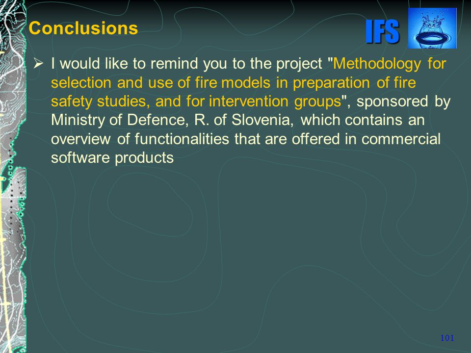 IFS 101  I would like to remind you to the project Methodology for selection and use of fire models in preparation of fire safety studies, and for intervention groups , sponsored by Ministry of Defence, R.