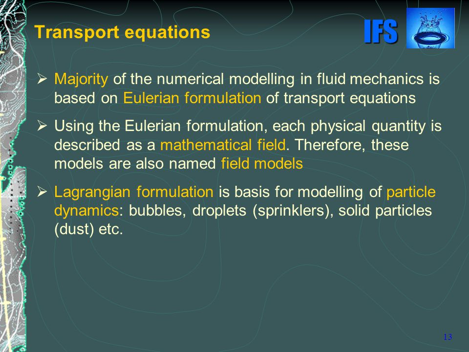 IFS 13 Transport equations  Majority of the numerical modelling in fluid mechanics is based on Eulerian formulation of transport equations  Using the Eulerian formulation, each physical quantity is described as a mathematical field.