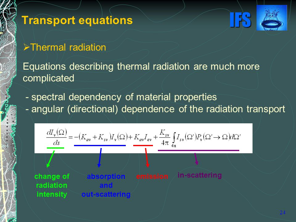 IFS 24  Thermal radiation Equations describing thermal radiation are much more complicated - spectral dependency of material properties - angular (directional) dependence of the radiation transport Transport equations in-scattering change of radiation intensity absorption and out-scattering emission