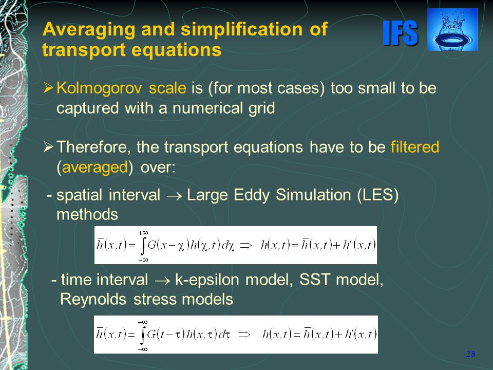 IFS 28  Kolmogorov scale is (for most cases) too small to be captured with a numerical grid  Therefore, the transport equations have to be filtered (averaged) over: - spatial interval  Large Eddy Simulation (LES) methods - time interval  k-epsilon model, SST model, Reynolds stress models Averaging and simplification of transport equations