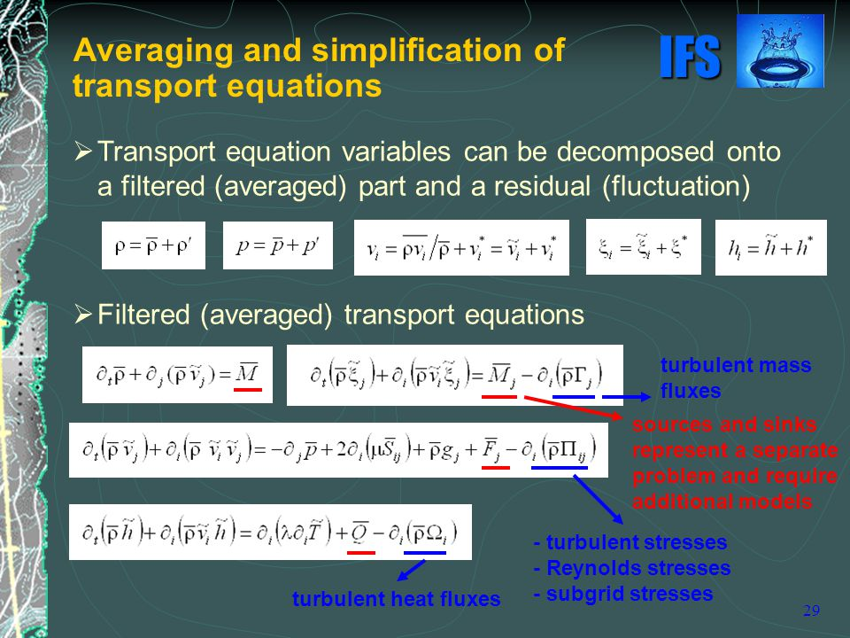 IFS 29  Transport equation variables can be decomposed onto a filtered (averaged) part and a residual (fluctuation)  Filtered (averaged) transport equations sources and sinks represent a separate problem and require additional models - turbulent stresses - Reynolds stresses - subgrid stresses turbulent heat fluxes turbulent mass fluxes Averaging and simplification of transport equations