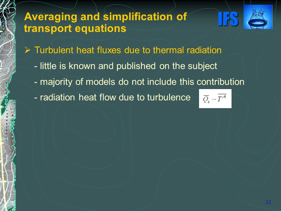 IFS 32  Turbulent heat fluxes due to thermal radiation - little is known and published on the subject - majority of models do not include this contribution - radiation heat flow due to turbulence Averaging and simplification of transport equations