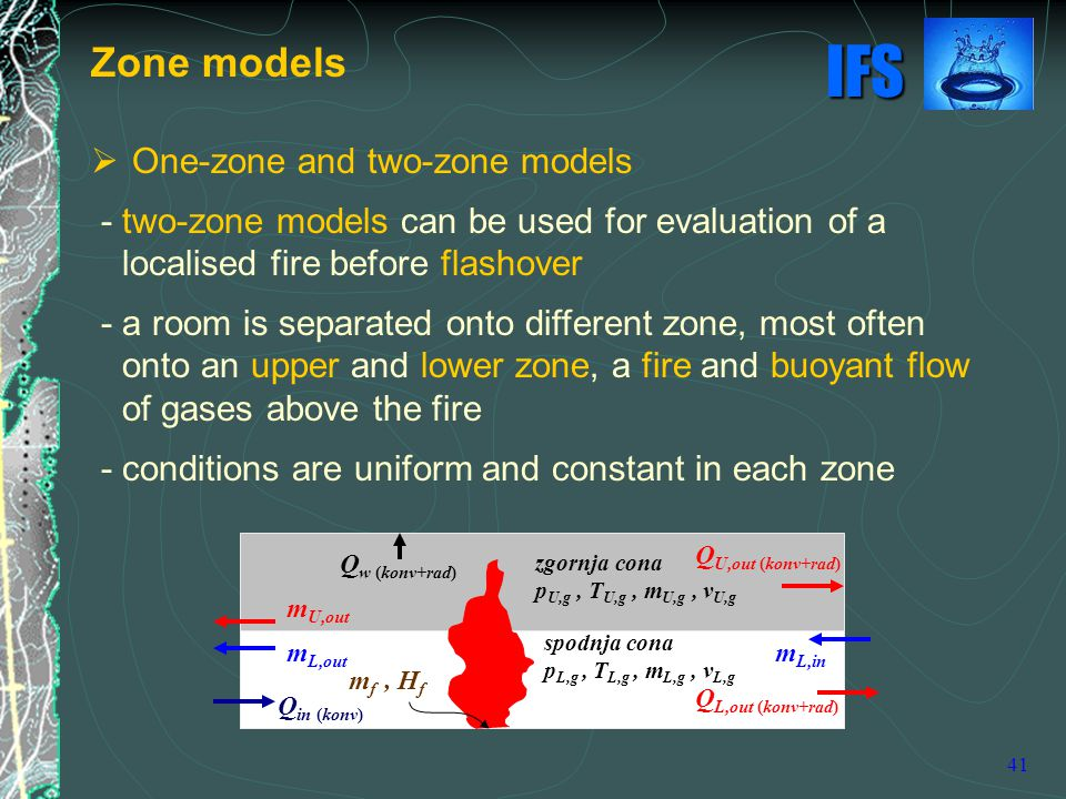 IFS 41  One-zone and two-zone models - two-zone models can be used for evaluation of a localised fire before flashover - a room is separated onto different zone, most often onto an upper and lower zone, a fire and buoyant flow of gases above the fire - conditions are uniform and constant in each zone Zone models Q w (konv+rad) Q in (konv) Q U,out (konv+rad) m U,out m L,out m f, H f spodnja cona p L,g, T L,g, m L,g, v L,g zgornja cona p U,g, T U,g, m U,g, v U,g m L,in Q L,out (konv+rad)