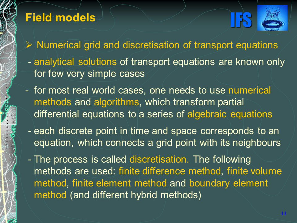 IFS 44  Numerical grid and discretisation of transport equations - analytical solutions of transport equations are known only for few very simple cases - for most real world cases, one needs to use numerical methods and algorithms, which transform partial differential equations to a series of algebraic equations - each discrete point in time and space corresponds to an equation, which connects a grid point with its neighbours - The process is called discretisation.