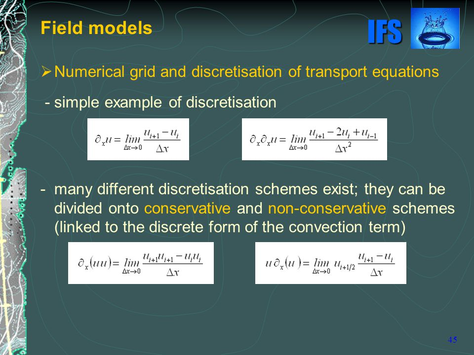 IFS 45  Numerical grid and discretisation of transport equations - simple example of discretisation - many different discretisation schemes exist; they can be divided onto conservative and non-conservative schemes (linked to the discrete form of the convection term) Field models