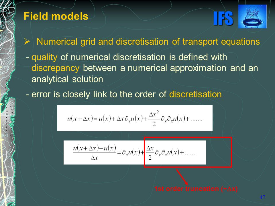 IFS 47  Numerical grid and discretisation of transport equations - quality of numerical discretisation is defined with discrepancy between a numerical approximation and an analytical solution - error is closely link to the order of discretisation Field models 1st order truncation (~  x)