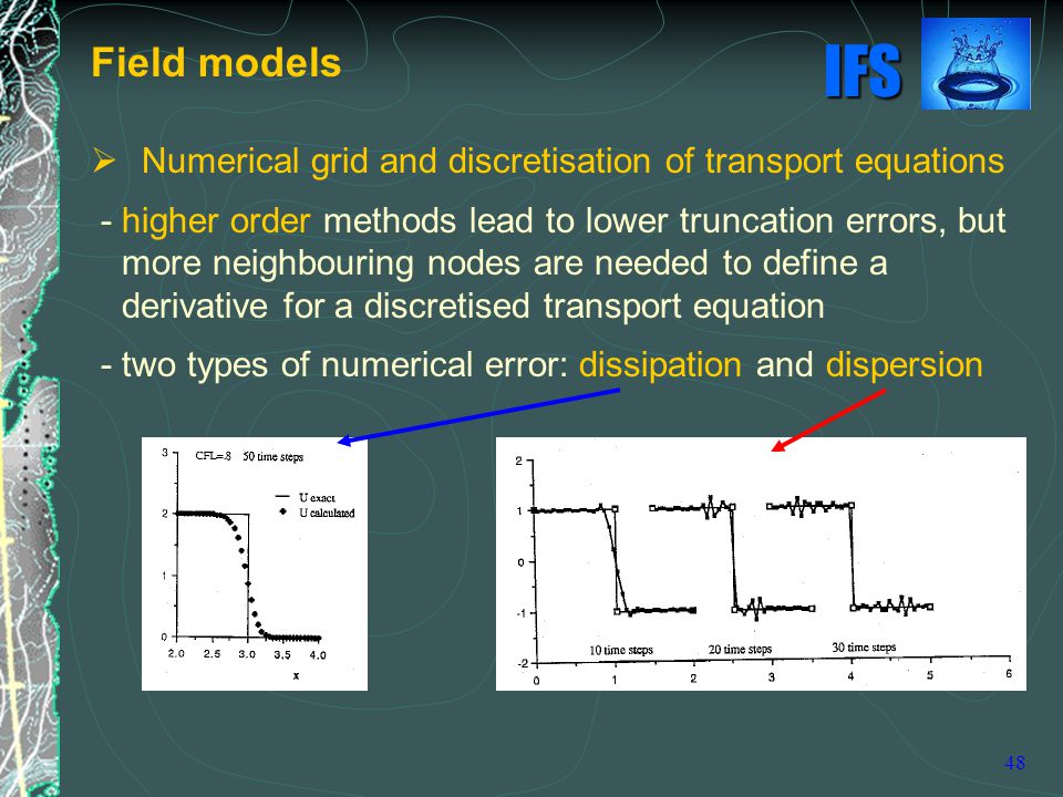 IFS 48  Numerical grid and discretisation of transport equations - higher order methods lead to lower truncation errors, but more neighbouring nodes are needed to define a derivative for a discretised transport equation - two types of numerical error: dissipation and dispersion Field models