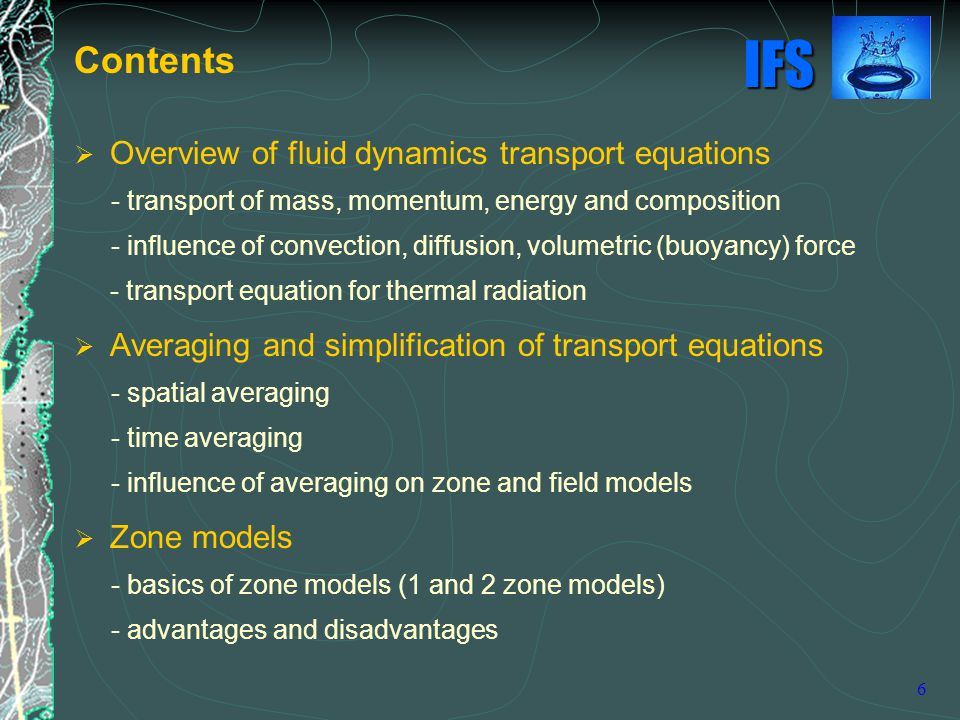 IFS 6  Overview of fluid dynamics transport equations - transport of mass, momentum, energy and composition - influence of convection, diffusion, volumetric (buoyancy) force - transport equation for thermal radiation  Averaging and simplification of transport equations - spatial averaging - time averaging - influence of averaging on zone and field models  Zone models - basics of zone models (1 and 2 zone models) - advantages and disadvantages Contents