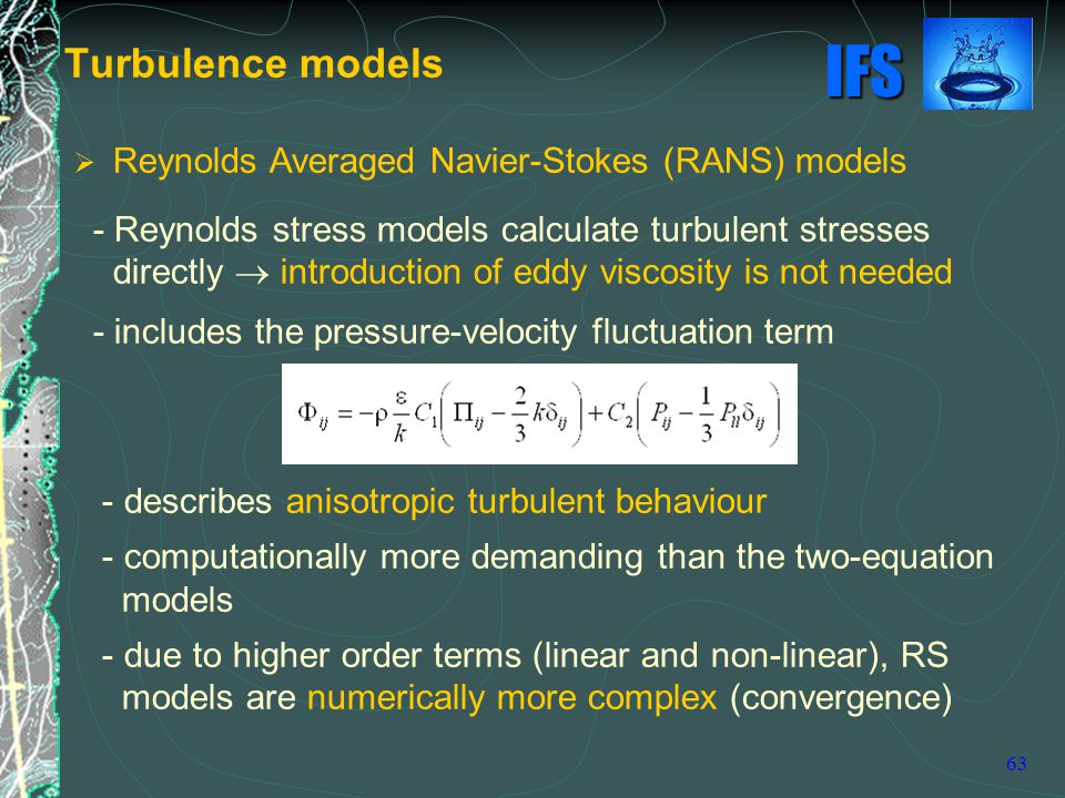 IFS 63  Reynolds Averaged Navier-Stokes (RANS) models - Reynolds stress models calculate turbulent stresses directly  introduction of eddy viscosity is not needed - includes the pressure-velocity fluctuation term - describes anisotropic turbulent behaviour - computationally more demanding than the two-equation models - due to higher order terms (linear and non-linear), RS models are numerically more complex (convergence) Turbulence models