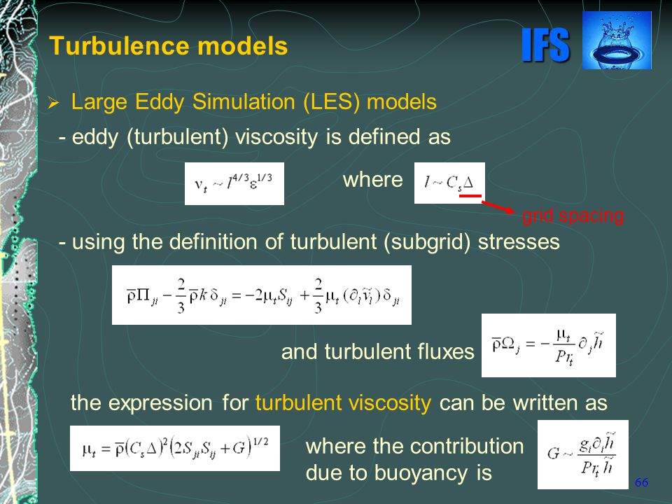 IFS 66 Turbulence models  Large Eddy Simulation (LES) models - eddy (turbulent) viscosity is defined as where - using the definition of turbulent (subgrid) stresses and turbulent fluxes the expression for turbulent viscosity can be written as where the contribution due to buoyancy is grid spacing