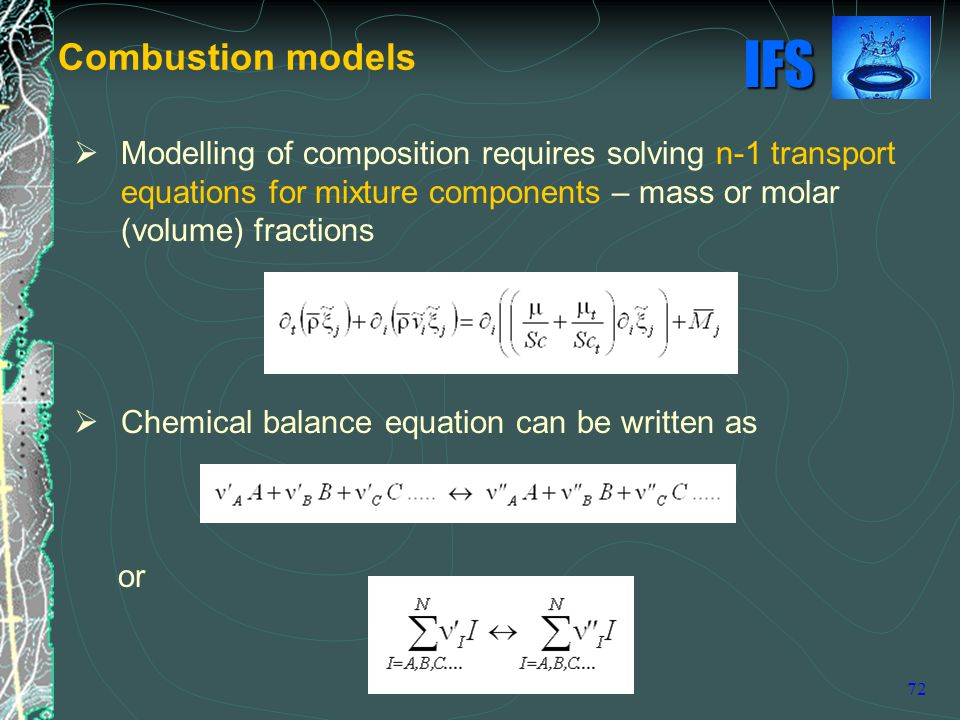 IFS 72  Modelling of composition requires solving n-1 transport equations for mixture components – mass or molar (volume) fractions  Chemical balance equation can be written as or Combustion models