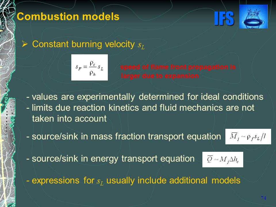 IFS 74  Constant burning velocity s L speed of flame front propagation is larger due to expansion - values are experimentally determined for ideal conditions - limits due reaction kinetics and fluid mechanics are not taken into account - source/sink in mass fraction transport equation - source/sink in energy transport equation - expressions for s L usually include additional models Combustion models
