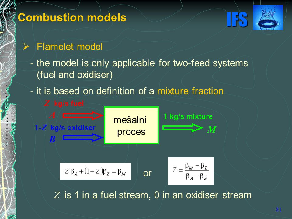 IFS 81  Flamelet model - the model is only applicable for two-feed systems (fuel and oxidiser) - it is based on definition of a mixture fraction or Combustion models Z kg/s fuel mešalni proces 1 kg/s mixture 1-Z kg/s oxidiser Z is 1 in a fuel stream, 0 in an oxidiser stream A B M