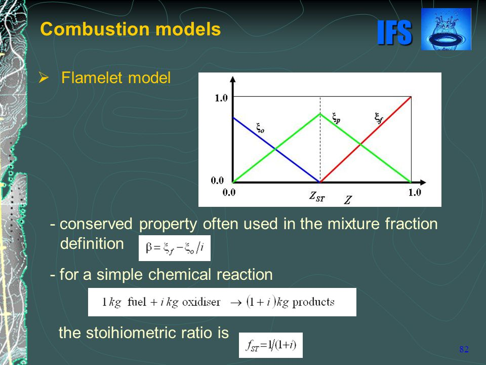 IFS 82 - conserved property often used in the mixture fraction definition - for a simple chemical reaction the stoihiometric ratio is Combustion models  Flamelet model