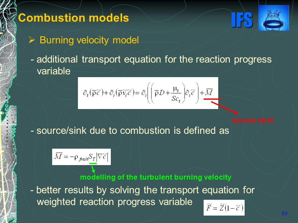 IFS 89  Burning velocity model - additional transport equation for the reaction progress variable - source/sink due to combustion is defined as - better results by solving the transport equation for weighted reaction progress variable Combustion models source term modelling of the turbulent burning velocity