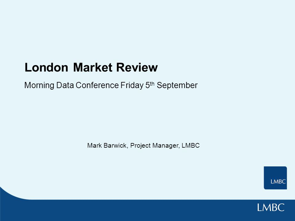 London Market Review Morning Data Conference Friday 5 th September Mark Barwick, Project Manager, LMBC