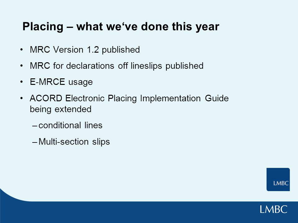 Placing – what we've done this year MRC Version 1.2 published MRC for declarations off lineslips published E-MRCE usage ACORD Electronic Placing Implementation Guide being extended –conditional lines –Multi-section slips