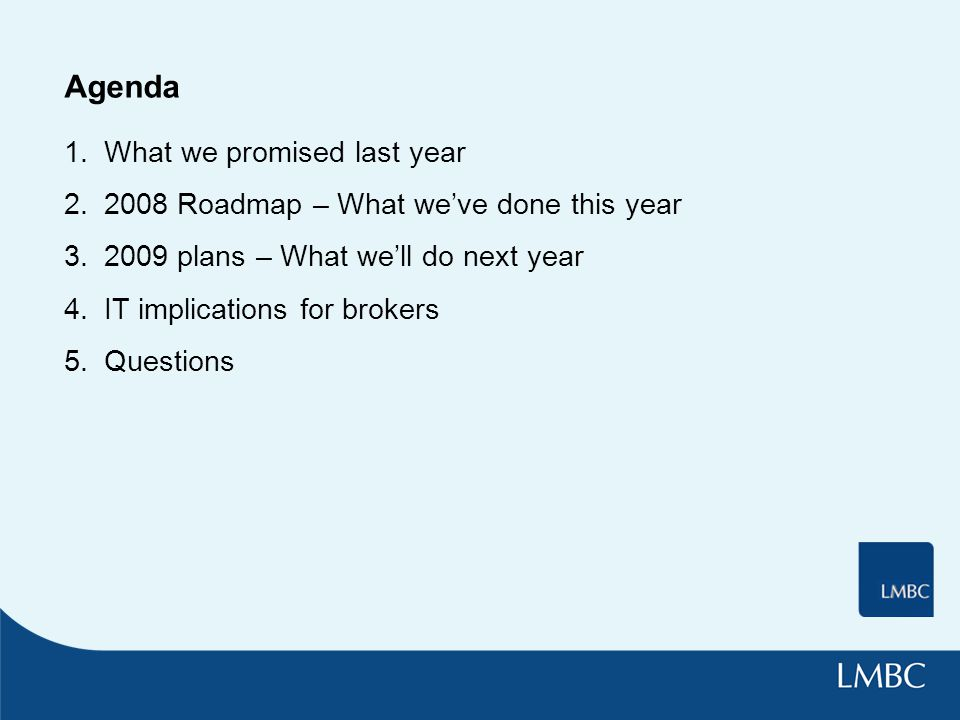Agenda 1.What we promised last year 2.2008 Roadmap – What we've done this year 3.2009 plans – What we'll do next year 4.IT implications for brokers 5.Questions