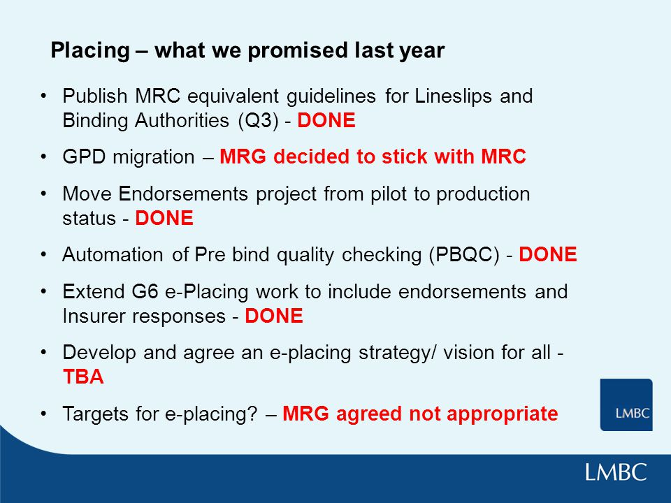 Placing – what we promised last year Publish MRC equivalent guidelines for Lineslips and Binding Authorities (Q3) - DONE GPD migration – MRG decided t