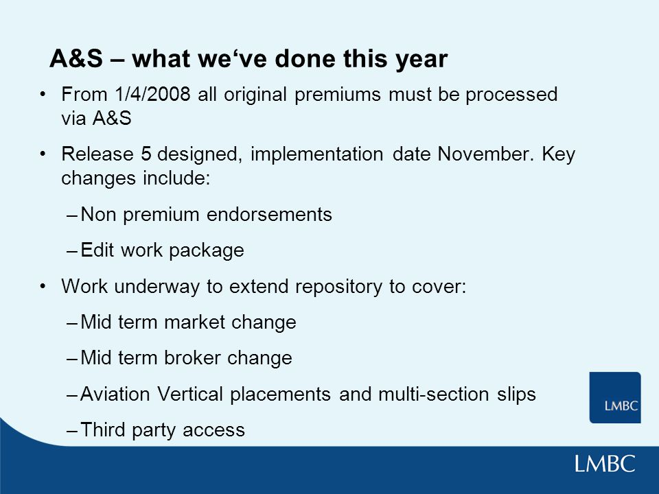 A&S – what we've done this year From 1/4/2008 all original premiums must be processed via A&S Release 5 designed, implementation date November.