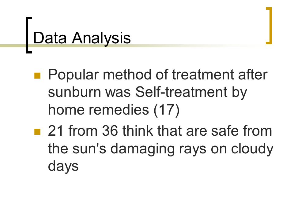 Data Analysis Popular method of treatment after sunburn was Self-treatment by home remedies (17) 21 from 36 think that are safe from the sun s damaging rays on cloudy days