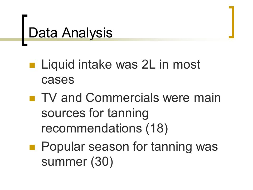 Data Analysis Liquid intake was 2L in most cases TV and Commercials were main sources for tanning recommendations (18) Popular season for tanning was summer (30)