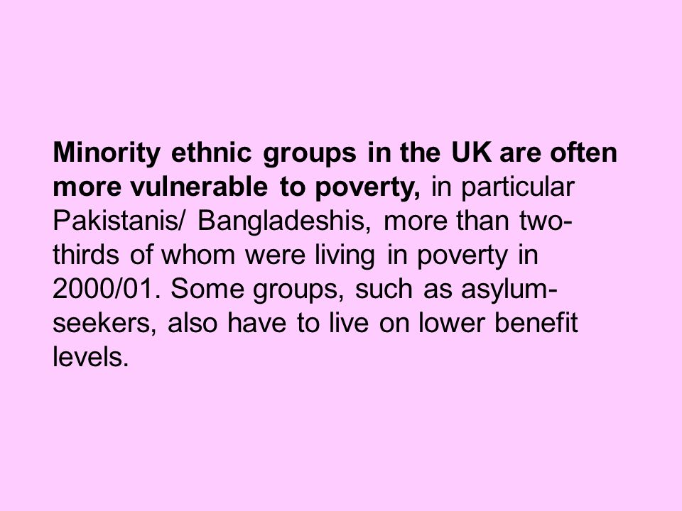 Minority ethnic groups in the UK are often more vulnerable to poverty, in particular Pakistanis/ Bangladeshis, more than two- thirds of whom were livi