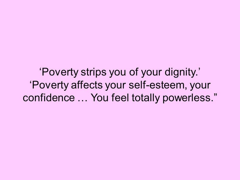 'Poverty strips you of your dignity.' 'Poverty affects your self-esteem, your confidence … You feel totally powerless.""