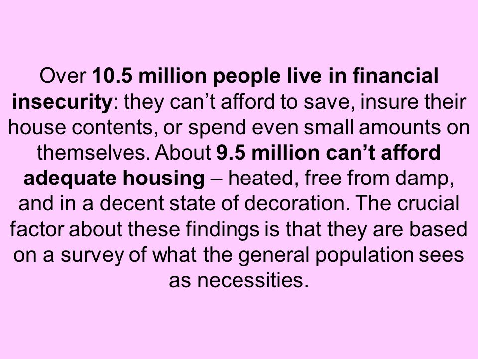 Over 10.5 million people live in financial insecurity: they can't afford to save, insure their house contents, or spend even small amounts on themselv
