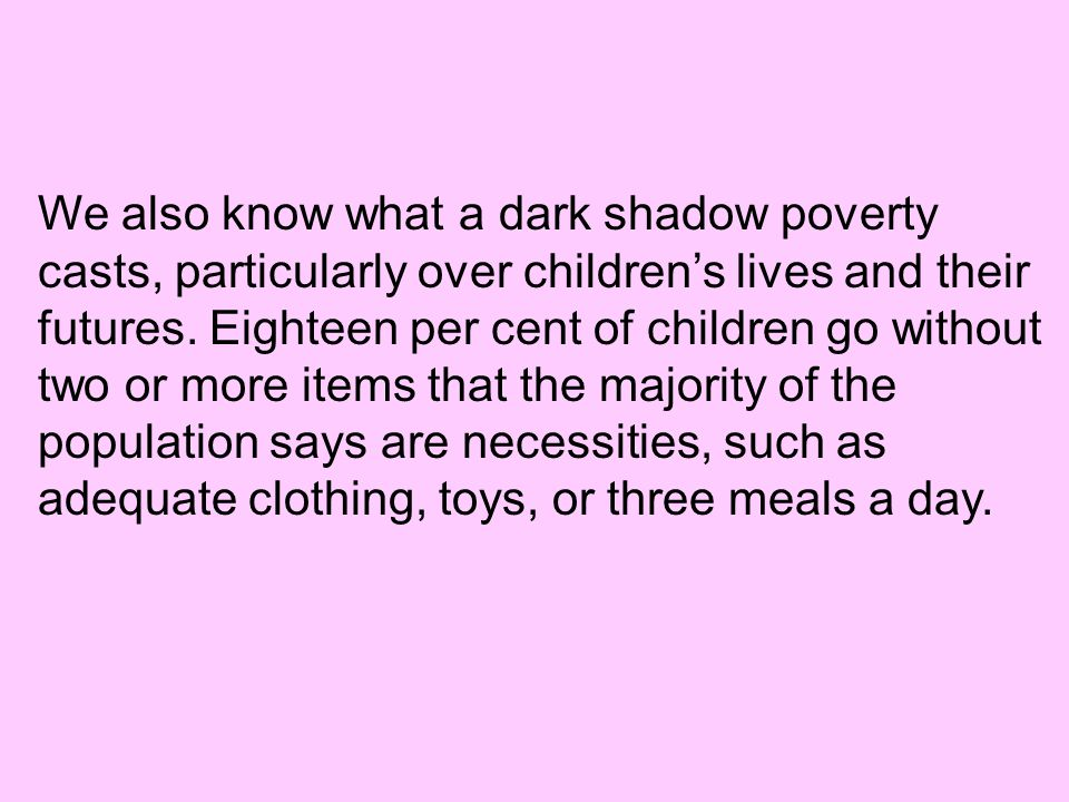 We also know what a dark shadow poverty casts, particularly over children's lives and their futures. Eighteen per cent of children go without two or m