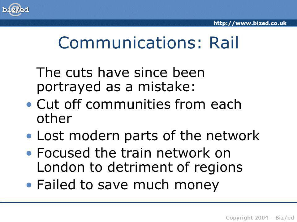 http://www.bized.co.uk Copyright 2004 – Biz/ed Communications: Rail British railway network at its peak covered more than 20,000 miles It now covers approximately 10,000 miles Analysts believe that this will be reduced further Many country lines loss-making serve few passengers