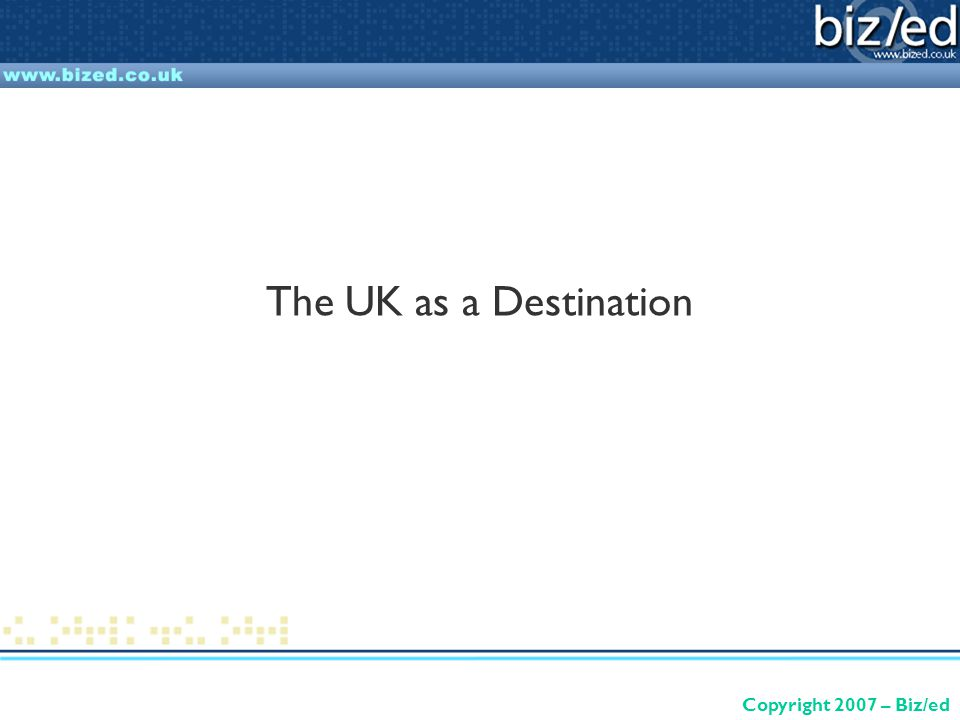 Copyright 2007 – Biz/ed The UK as a Destination