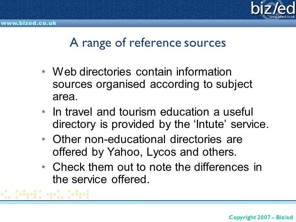 Copyright 2007 – Biz/ed A range of reference sources Web directories contain information sources organised according to subject area.