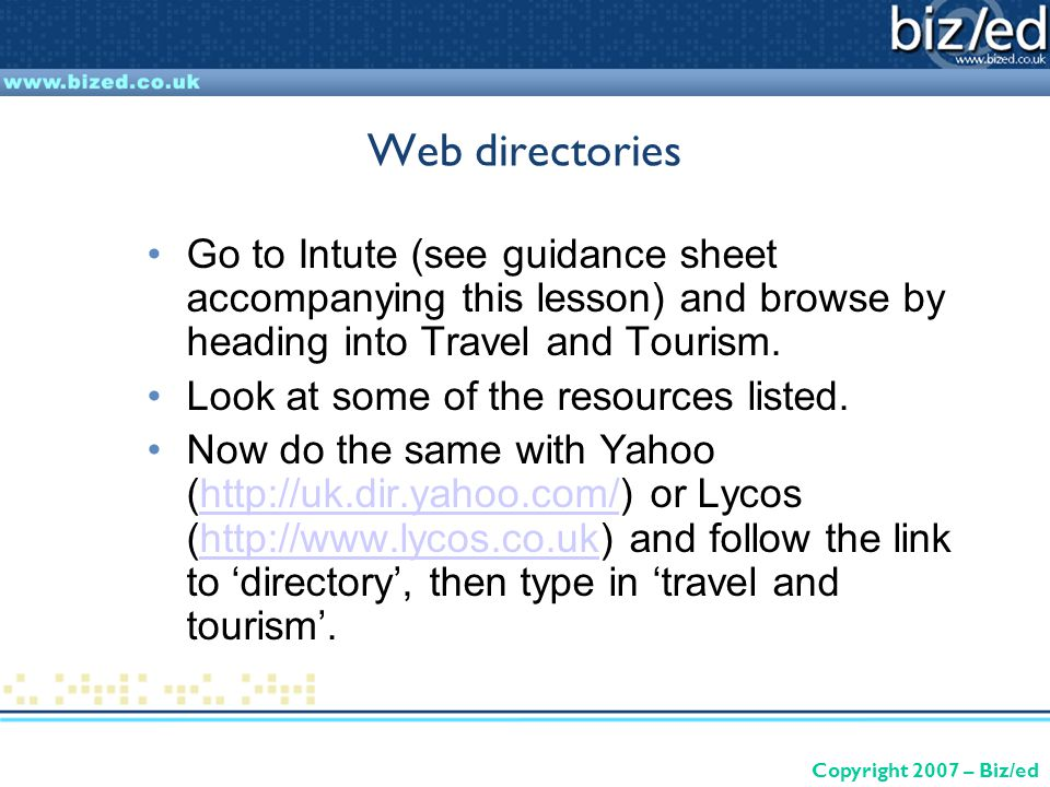 Copyright 2007 – Biz/ed Web directories Go to Intute (see guidance sheet accompanying this lesson) and browse by heading into Travel and Tourism.
