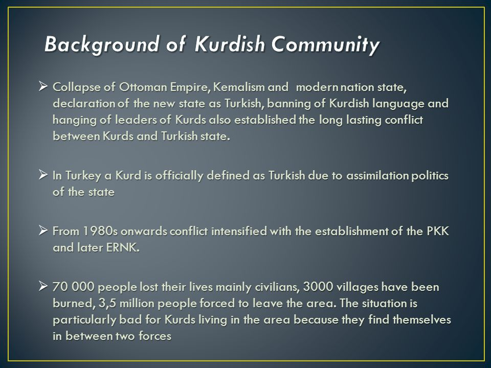  Collapse of Ottoman Empire, Kemalism and modern nation state, declaration of the new state as Turkish, banning of Kurdish language and hanging of leaders of Kurds also established the long lasting conflict between Kurds and Turkish state.