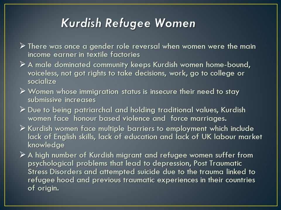  Kurdish community arrived to the UK due to their historical, political and social position in Turkey  They settled in north London as there were already established community centres –post 1980 military coup  Theychange of employment from textile to service sector  They change of employment from textile to service sector  Underachievement in education  Women tend to be suffering more than men