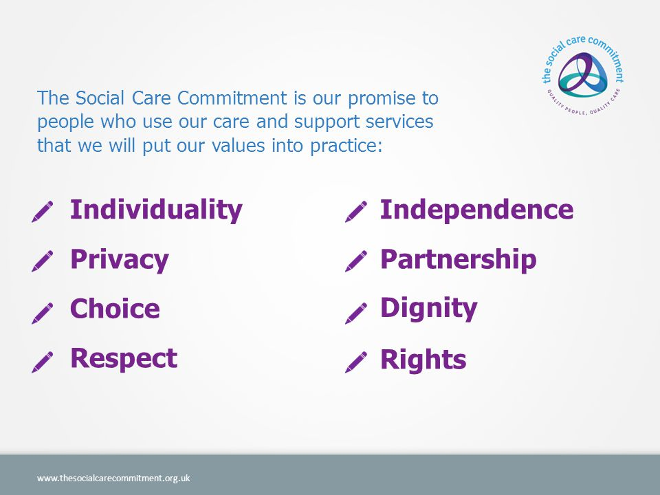 The Social Care Commitment is our promise to people who use our care and support services that we will put our values into practice:   Respect Rights Individuality Privacy Choice Independence Partnership Dignity