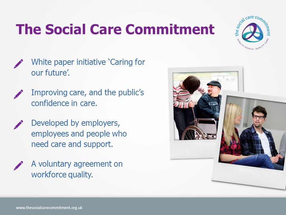A sector united For the first time the sector is united in making a public commitment to provide safe, high quality care services. Department of Health Association of Directors of Adult Social Services Employers of all sizes, and all employees.