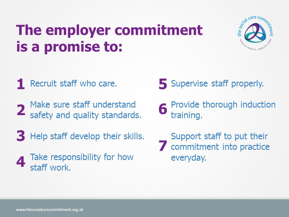 The employer commitment is a promise to: www.thesocialcarecommitment.org.uk 1 2 3 4 5 6 7 Recruit staff who care.
